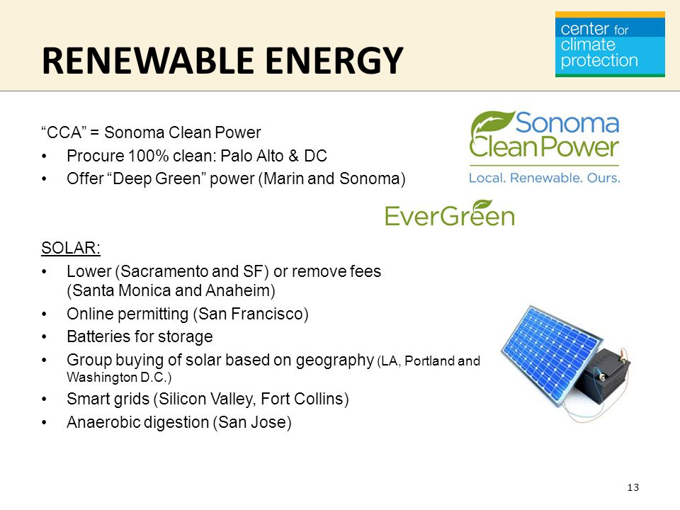 RENEWABLE ENERGY CCA = Sonoma Clean Power Procure 100% clean: Palo Alto & DC Offer Deep Green power (Marin and Sonoma) SOLAR: Lower (Sacramento and SF) or remove fees (Santa Monica and Anaheim) Online permitting (San Francisco) Batteries for storage Group buying of solar based on geography (LA, Portland and Washington D.C.) Smart grids (Silicon Valley, Fort Collins) Anaerobic digestion (San Jose) 13