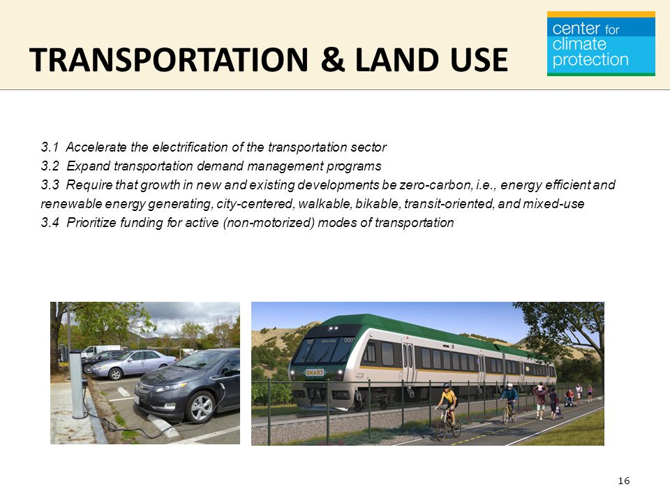TRANSPORTATION & LAND USE 3.1 Accelerate the electrification of the transportation sector 3.2 Expand transportation demand management programs 3.3 Require that growth in new and existing developments be zero-carbon, i.e., energy efficient and renewable energy generating, city-centered, walkable, bikable, transit-oriented, and mixed-use 3.4 Prioritize funding for active (non-motorized) modes of transportation 16