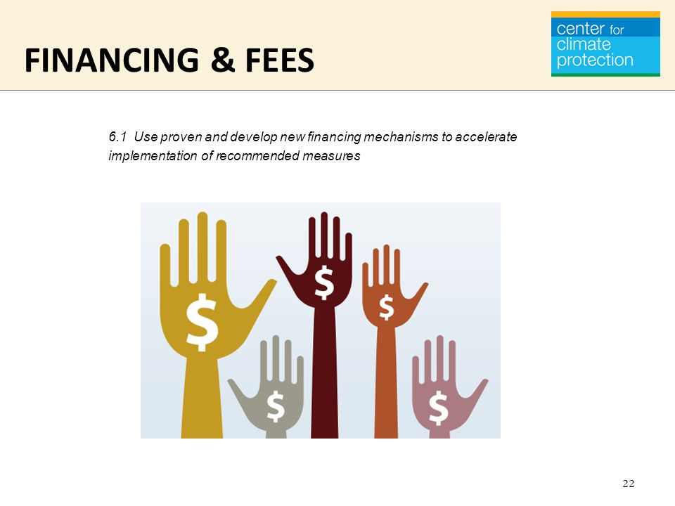 FINANCING & FEES 6.1 Use proven and develop new financing mechanisms to accelerate implementation of recommended measures 22