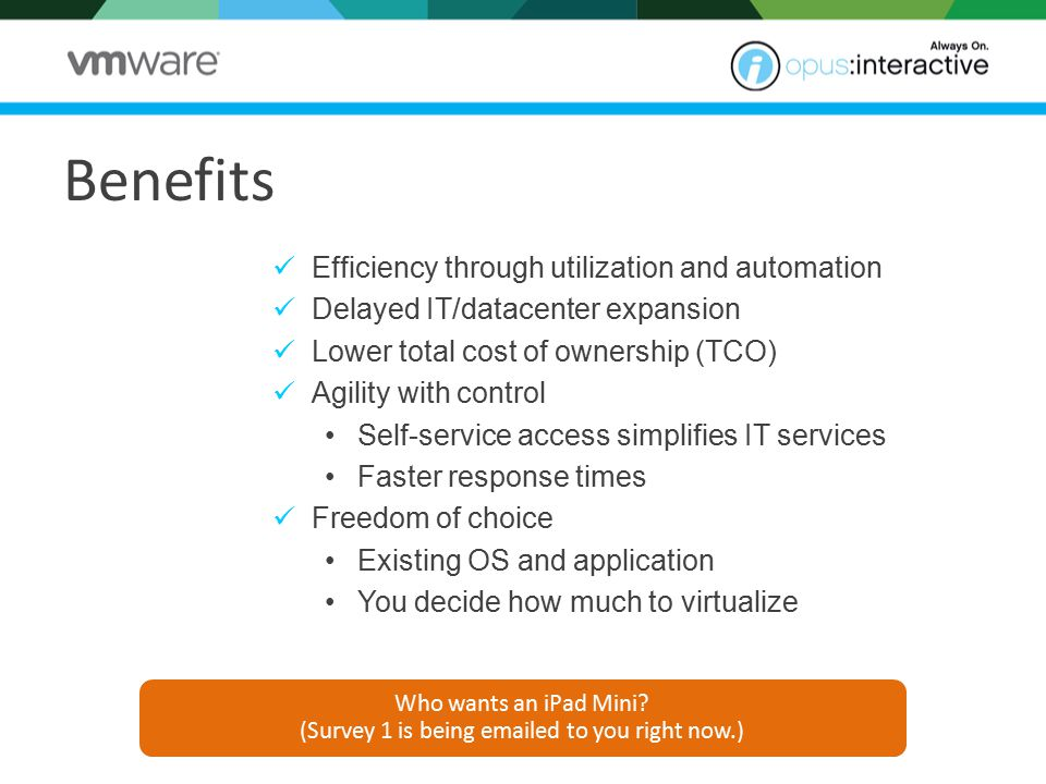 Benefits Efficiency through utilization and automation Delayed IT/datacenter expansion Lower total cost of ownership (TCO) Agility with control Self-service access simplifies IT services Faster response times Freedom of choice Existing OS and application You decide how much to virtualize Who wants an iPad Mini.