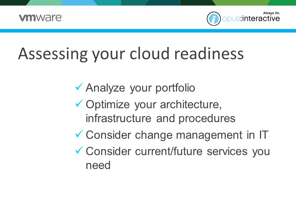 Analyze your portfolio Optimize your architecture, infrastructure and procedures Consider change management in IT Consider current/future services you need Assessing your cloud readiness