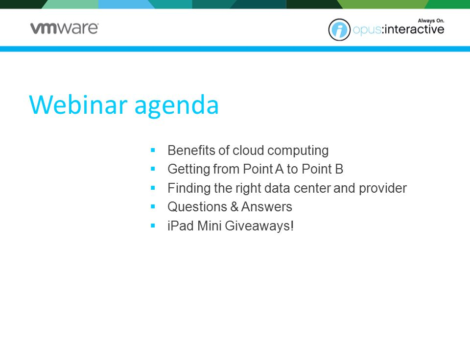 Webinar agenda  Benefits of cloud computing  Getting from Point A to Point B  Finding the right data center and provider  Questions & Answers  iPad Mini Giveaways!