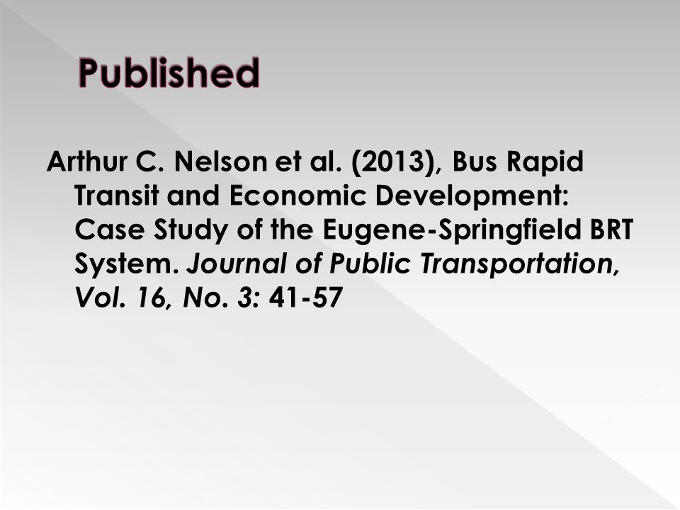 Arthur C. Nelson et al. (2013), Bus Rapid Transit and Economic Development: Case Study of the Eugene-Springfield BRT System. Journal of Public Transpo