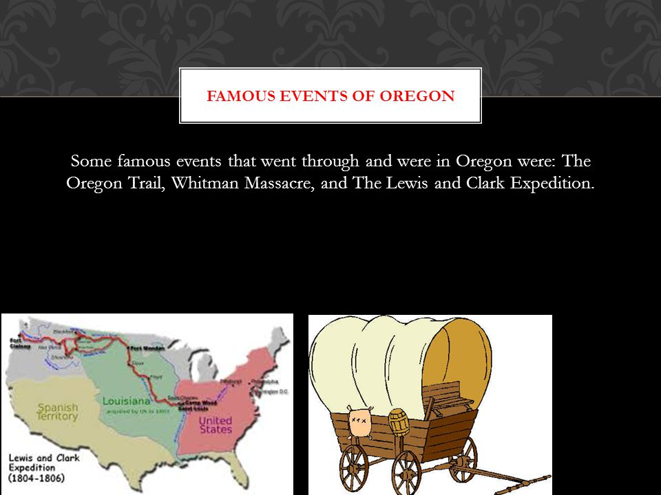 Some famous events that went through and were in Oregon were: The Oregon Trail, Whitman Massacre, and The Lewis and Clark Expedition.