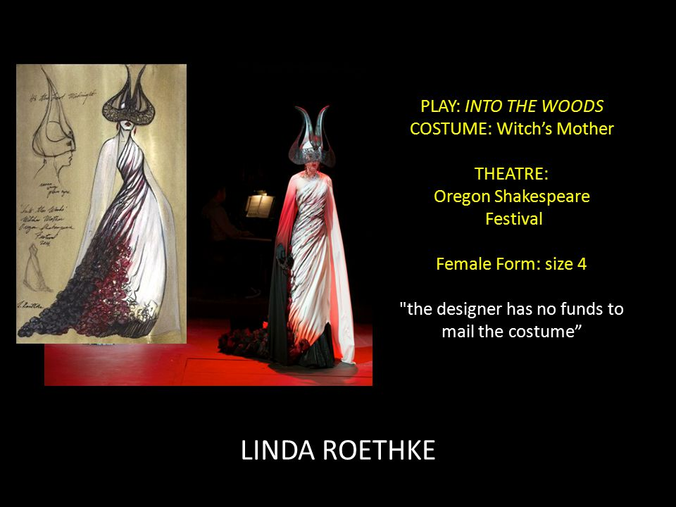 PLAY: INTO THE WOODS COSTUME: Witch's Mother THEATRE: Oregon Shakespeare Festival Female Form: size 4 the designer has no funds to mail the costume LINDA ROETHKE