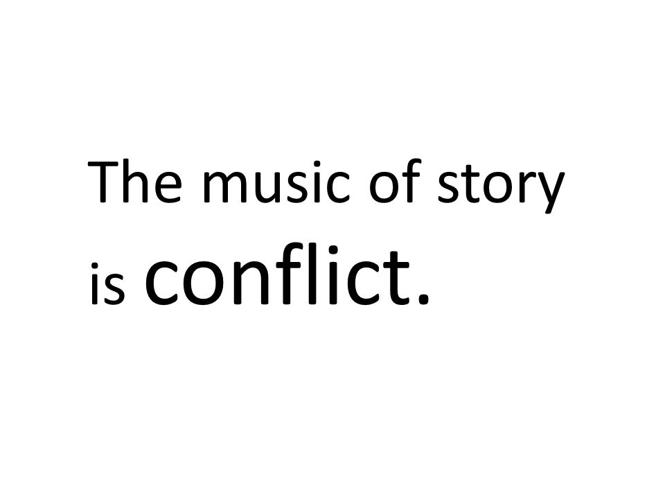 The music of story is conflict.