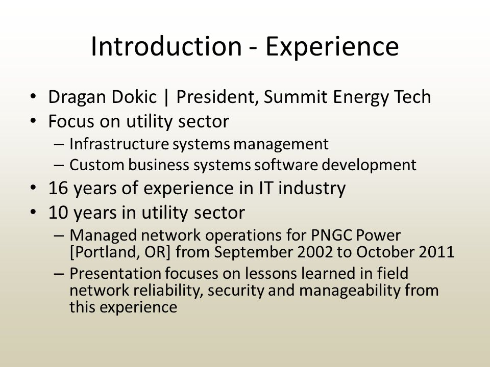Introduction - Experience Dragan Dokic | President, Summit Energy Tech Focus on utility sector – Infrastructure systems management – Custom business systems software development 16 years of experience in IT industry 10 years in utility sector – Managed network operations for PNGC Power [Portland, OR] from September 2002 to October 2011 – Presentation focuses on lessons learned in field network reliability, security and manageability from this experience