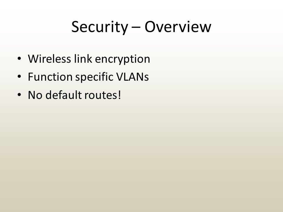 Security – Overview Wireless link encryption Function specific VLANs No default routes!