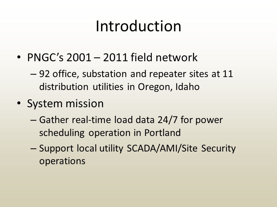 Introduction PNGC's 2001 – 2011 field network – 92 office, substation and repeater sites at 11 distribution utilities in Oregon, Idaho System mission – Gather real-time load data 24/7 for power scheduling operation in Portland – Support local utility SCADA/AMI/Site Security operations