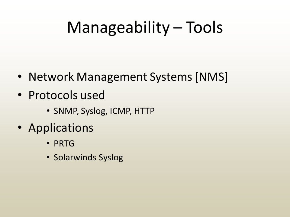 Manageability – Tools Network Management Systems [NMS] Protocols used SNMP, Syslog, ICMP, HTTP Applications PRTG Solarwinds Syslog