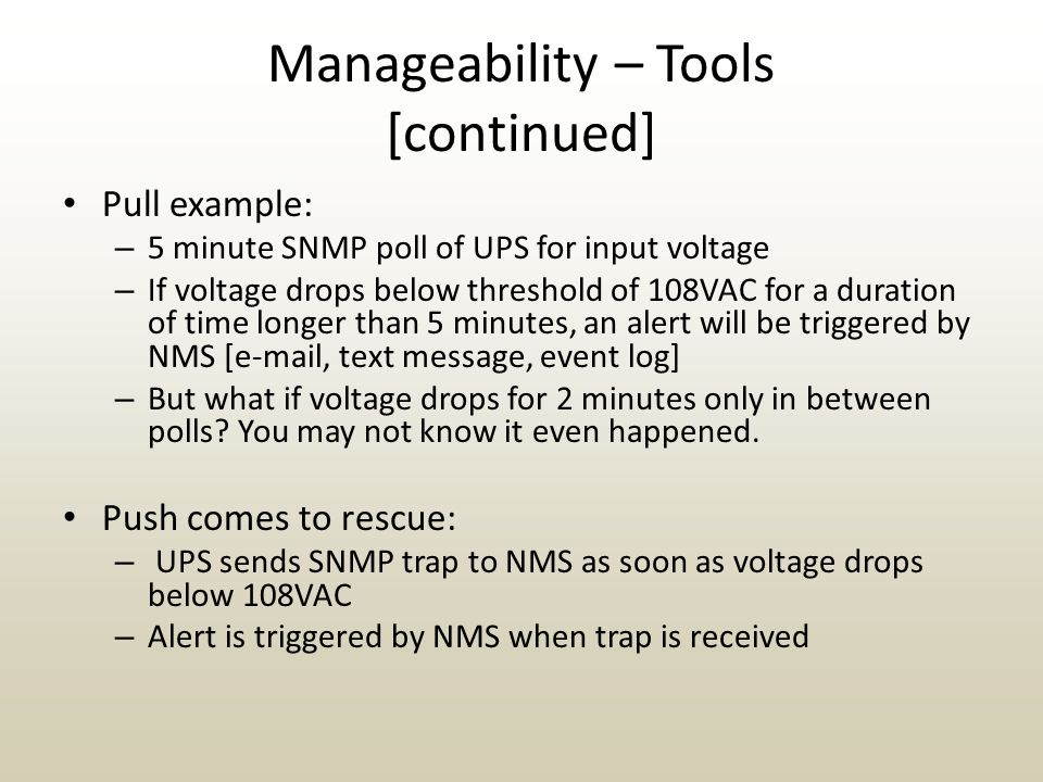 Manageability – Tools [continued] Pull example: – 5 minute SNMP poll of UPS for input voltage – If voltage drops below threshold of 108VAC for a duration of time longer than 5 minutes, an alert will be triggered by NMS [e-mail, text message, event log] – But what if voltage drops for 2 minutes only in between polls.