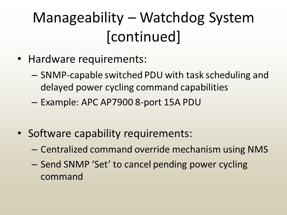 Manageability – Watchdog System [continued] Hardware requirements: – SNMP-capable switched PDU with task scheduling and delayed power cycling command capabilities – Example: APC AP7900 8-port 15A PDU Software capability requirements: – Centralized command override mechanism using NMS – Send SNMP 'Set' to cancel pending power cycling command