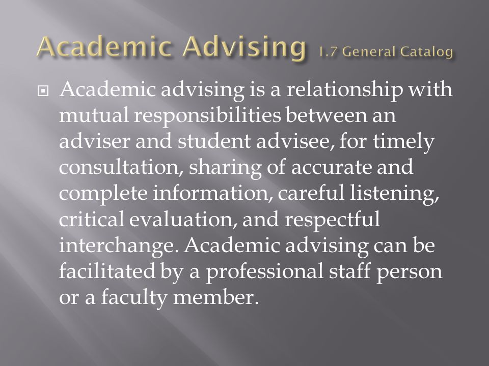  Academic advising is a relationship with mutual responsibilities between an adviser and student advisee, for timely consultation, sharing of accurate and complete information, careful listening, critical evaluation, and respectful interchange.