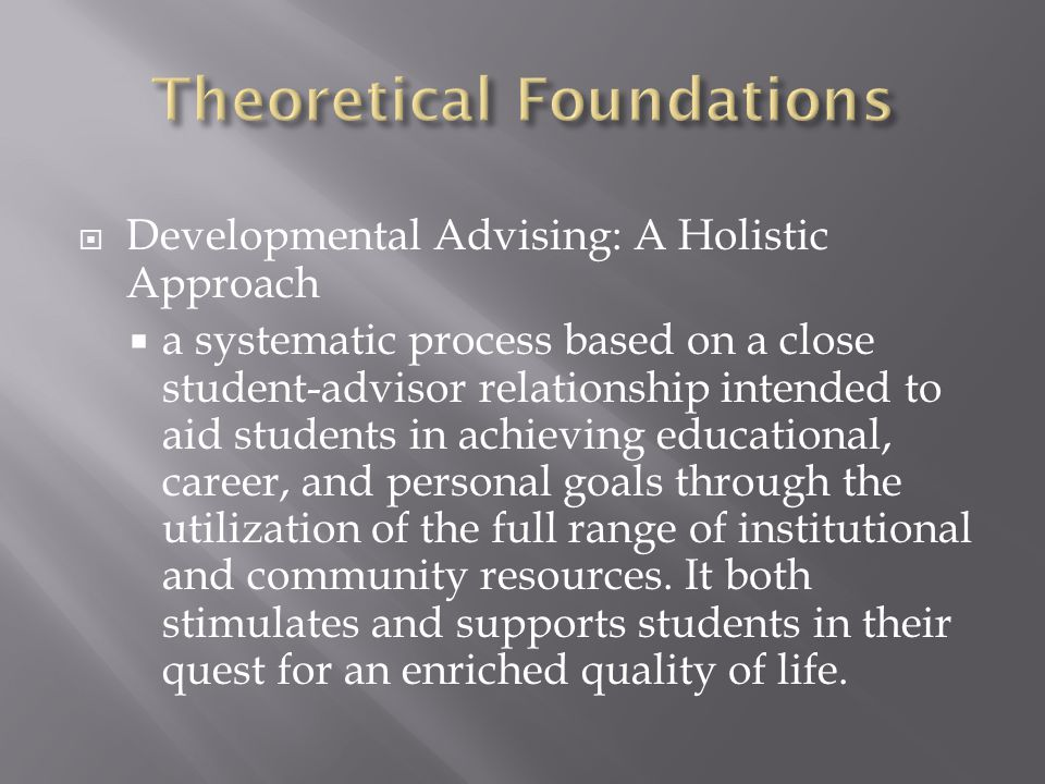  Developmental Advising: A Holistic Approach  a systematic process based on a close student-advisor relationship intended to aid students in achieving educational, career, and personal goals through the utilization of the full range of institutional and community resources.