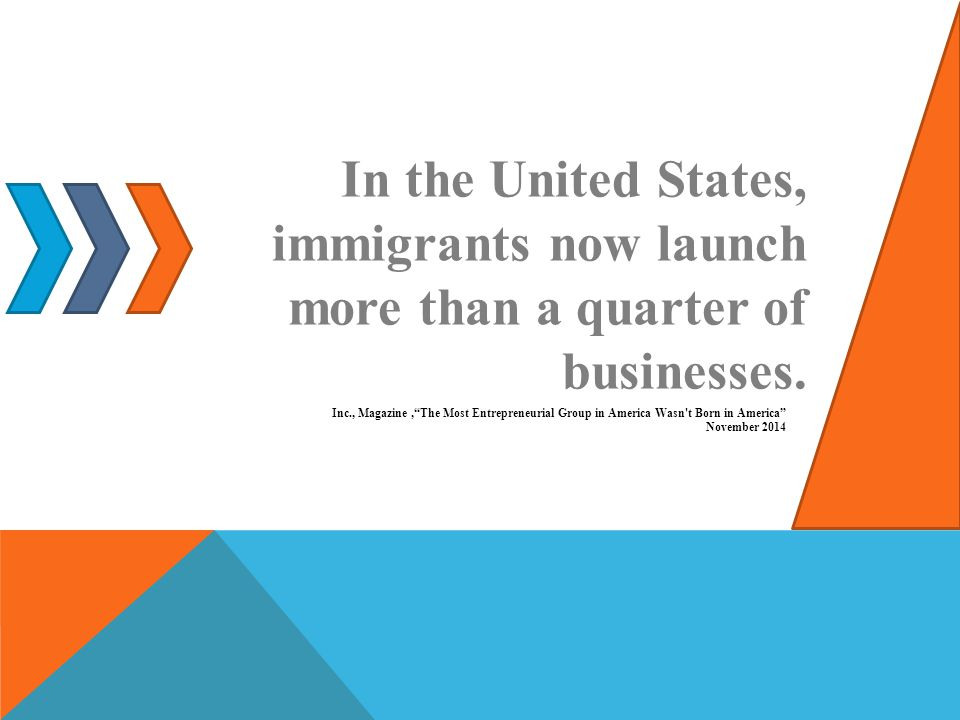 In the United States, immigrants now launch more than a quarter of businesses.