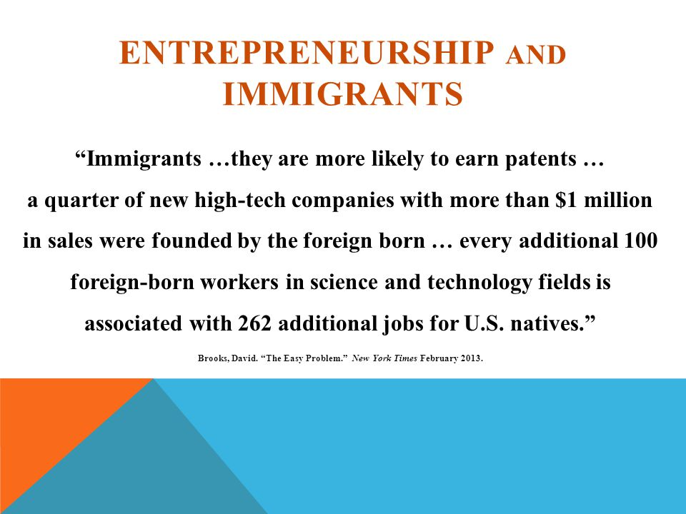 ENTREPRENEURSHIP AND IMMIGRANTS Immigrants …they are more likely to earn patents … a quarter of new high-tech companies with more than $1 million in sales were founded by the foreign born … every additional 100 foreign-born workers in science and technology fields is associated with 262 additional jobs for U.S.