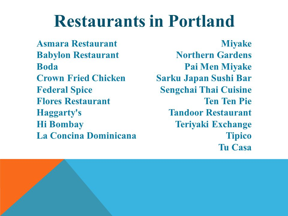 Restaurants in Portland Asmara Restaurant Babylon Restaurant Boda Crown Fried Chicken Federal Spice Flores Restaurant Haggarty s Hi Bombay La Concina Dominicana Miyake Northern Gardens Pai Men Miyake Sarku Japan Sushi Bar Sengchai Thai Cuisine Ten Ten Pie Tandoor Restaurant Teriyaki Exchange Tipico Tu Casa