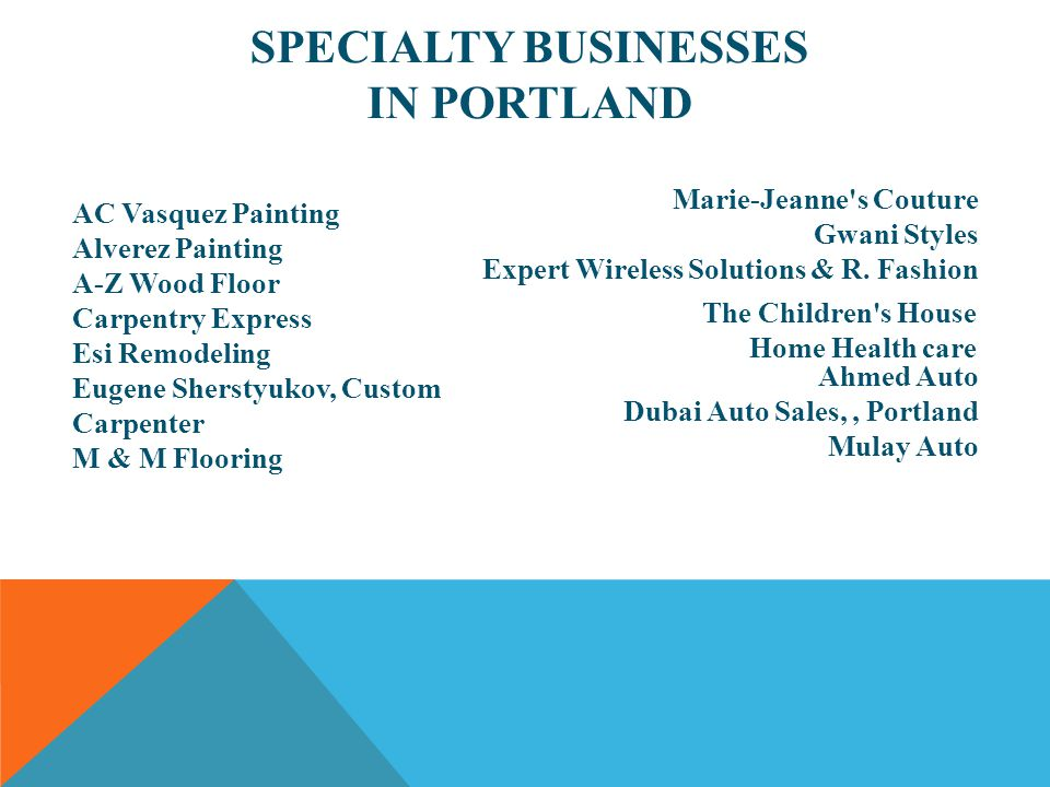 SPECIALTY BUSINESSES IN PORTLAND AC Vasquez Painting Alverez Painting A-Z Wood Floor Carpentry Express Esi Remodeling Eugene Sherstyukov, Custom Carpenter M & M Flooring Marie-Jeanne s Couture Gwani Styles Expert Wireless Solutions & R.