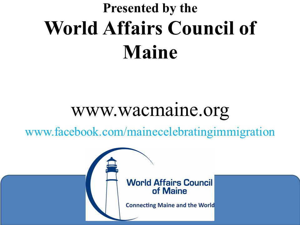 Presented by the World Affairs Council of Maine in partnership with MIRC www.wacmaine.org www.facebook.com/mainecelebratingimmigration