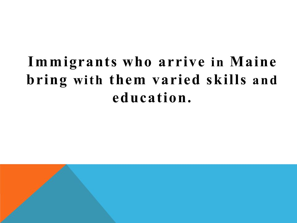 Immigrants who arrive in Maine bring with them varied skills and education.