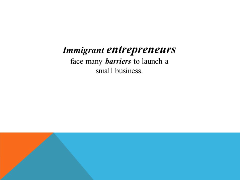 Immigrant entrepreneurs face many barriers to launch a small business.