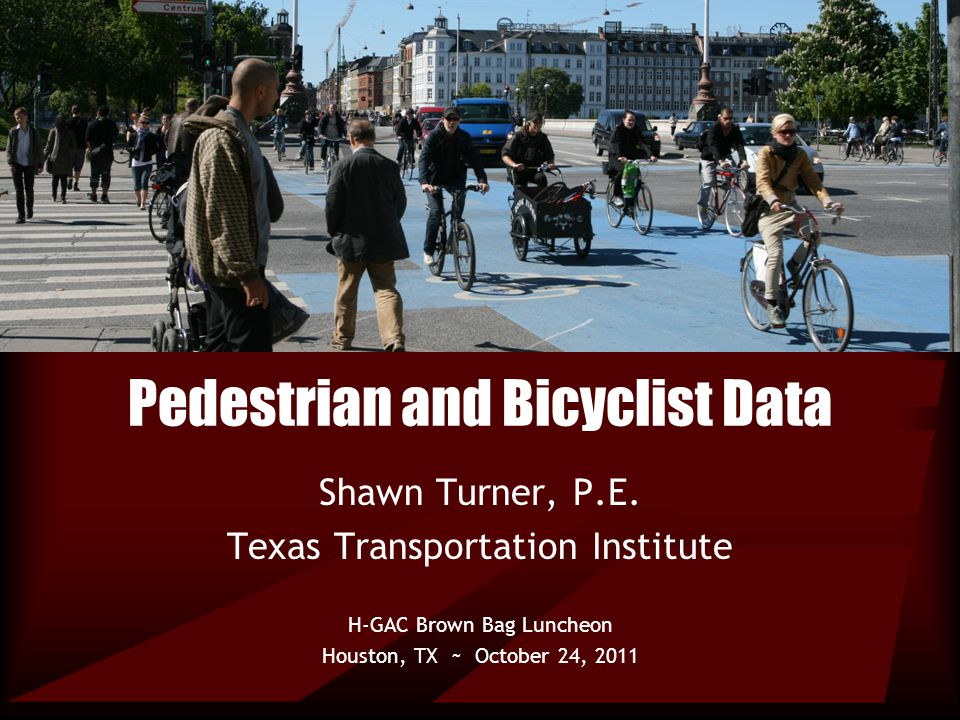Pedestrian and Bicyclist Data Shawn Turner, P.E. Texas Transportation Institute H-GAC Brown Bag Luncheon Houston, TX ~ October 24, 2011