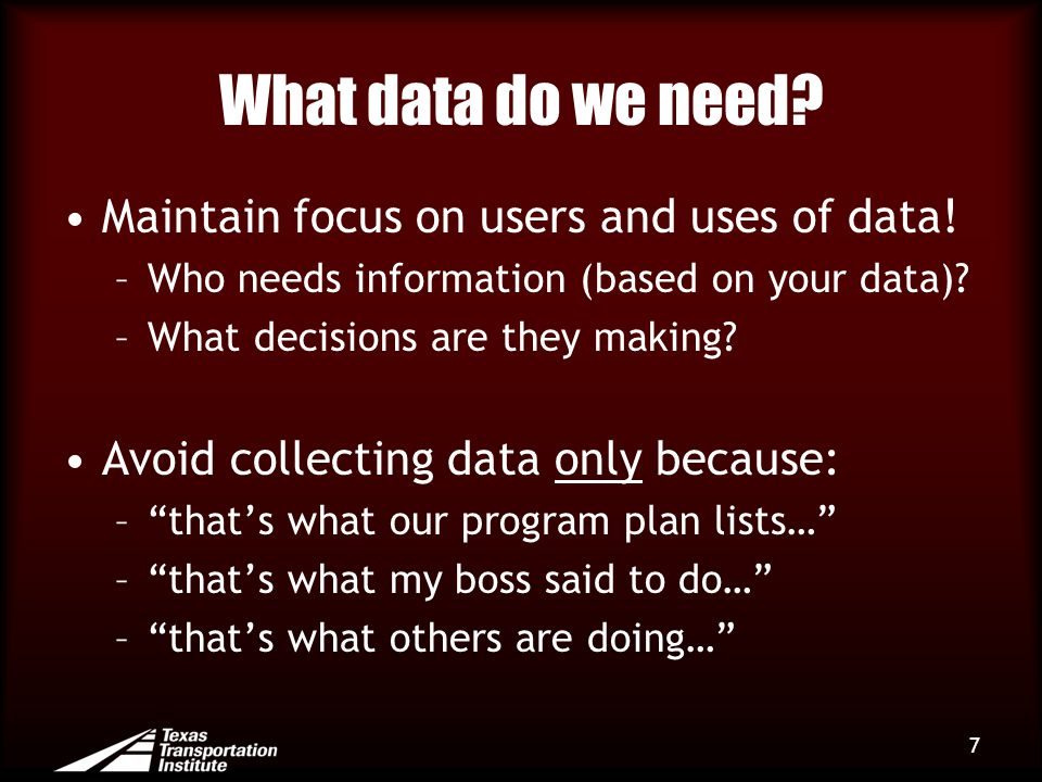 What data do we need? Maintain focus on users and uses of data! –Who needs information (based on your data)? –What decisions are they making? Avoid co