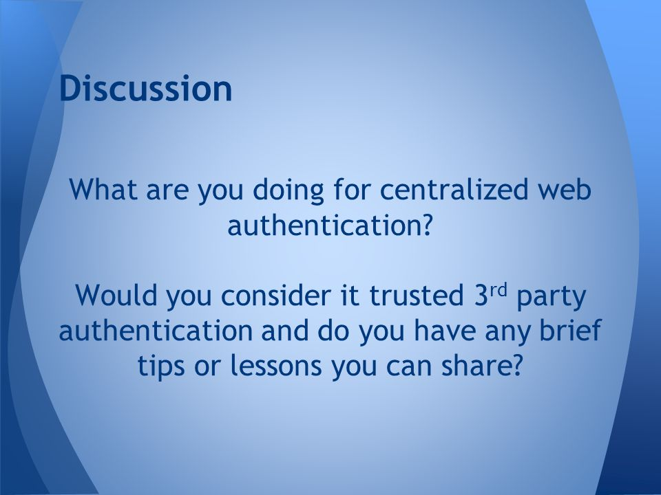 What are you doing for centralized web authentication? Would you consider it trusted 3 rd party authentication and do you have any brief tips or lesso