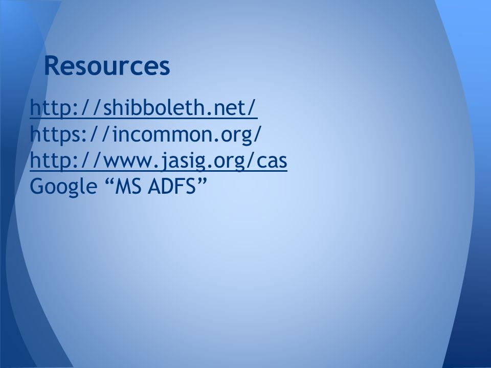 "http://shibboleth.net/ https://incommon.org/ http://www.jasig.org/cas Google ""MS ADFS"" Resources"