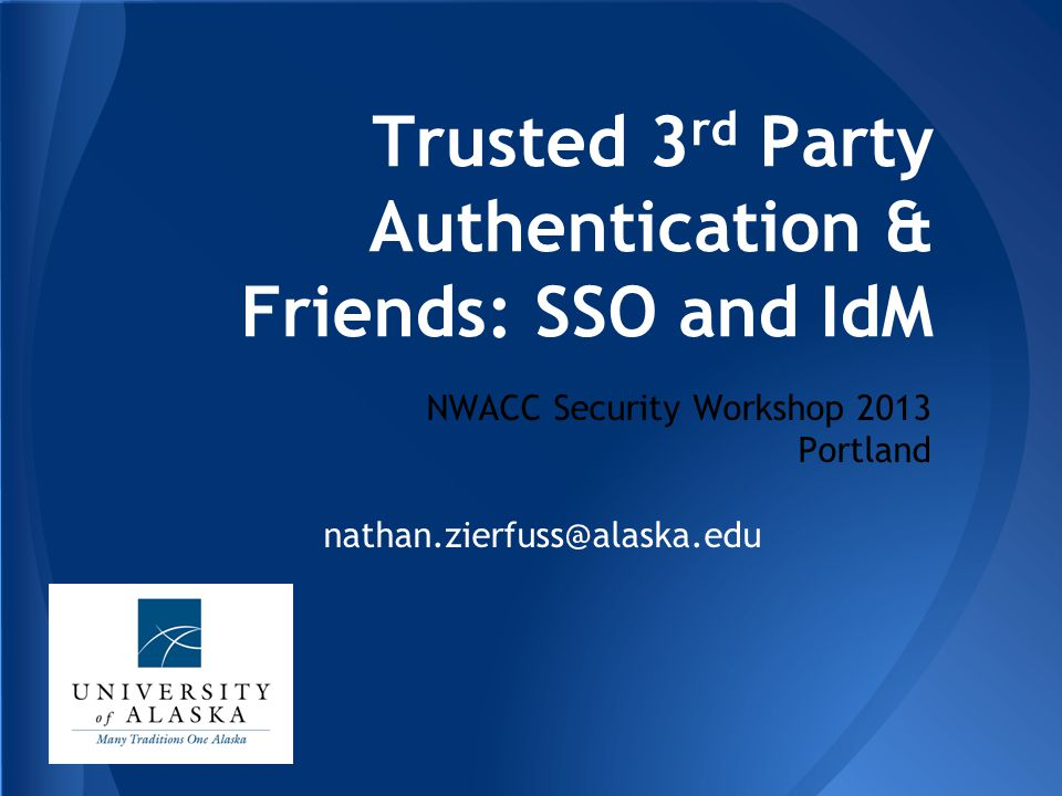 Trusted 3 rd Party Authentication & Friends: SSO and IdM NWACC Security Workshop 2013 Portland nathan.zierfuss@alaska.edu