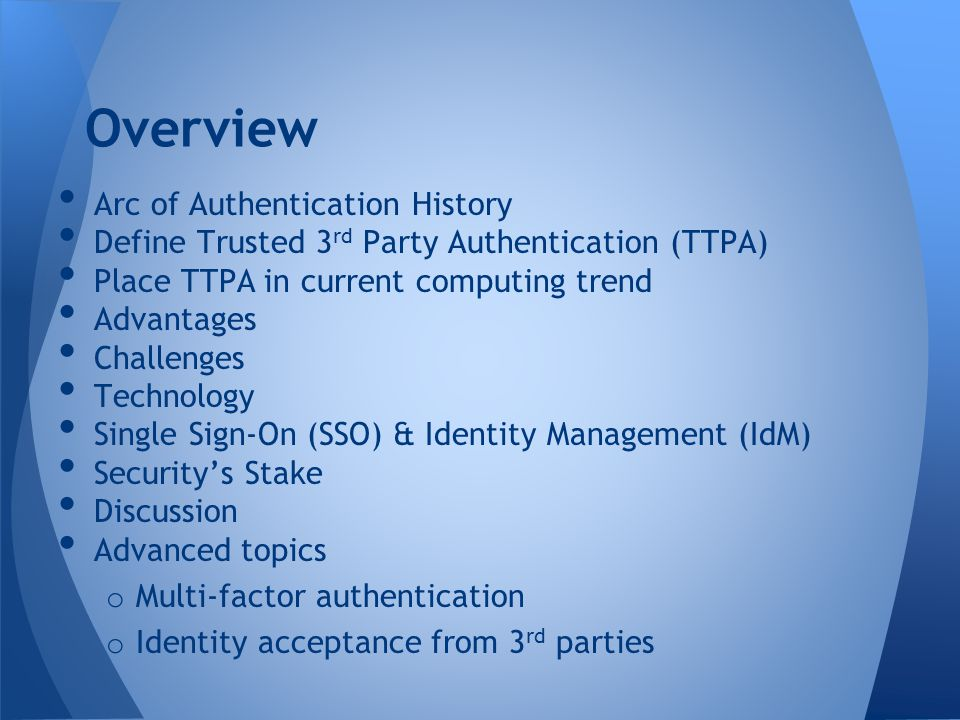 Arc of Authentication History Define Trusted 3 rd Party Authentication (TTPA) Place TTPA in current computing trend Advantages Challenges Technology S