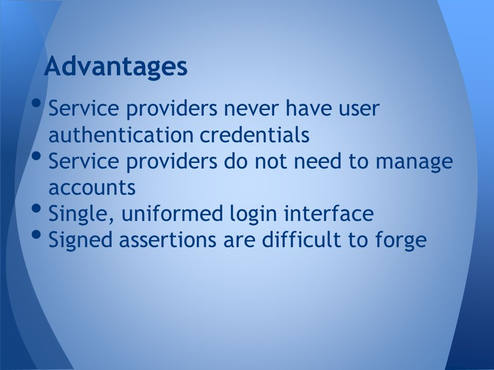 Service providers never have user authentication credentials Service providers do not need to manage accounts Single, uniformed login interface Signed