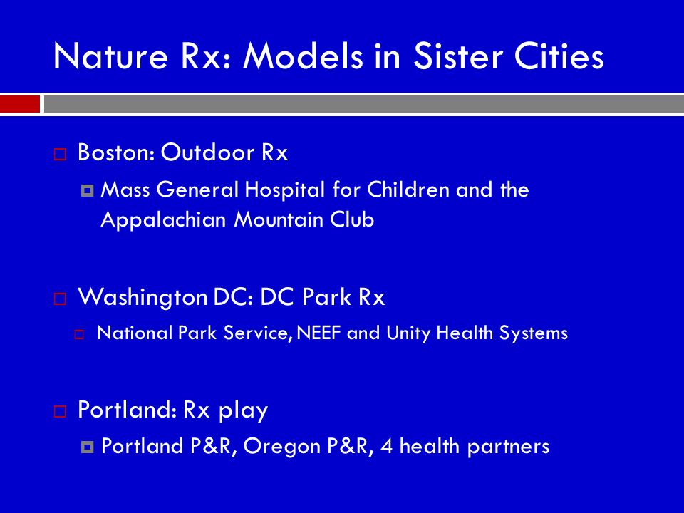 Nature Rx: Models in Sister Cities  Boston: Outdoor Rx  Mass General Hospital for Children and the Appalachian Mountain Club  Washington DC: DC Park Rx  National Park Service, NEEF and Unity Health Systems  Portland: Rx play  Portland P&R, Oregon P&R, 4 health partners