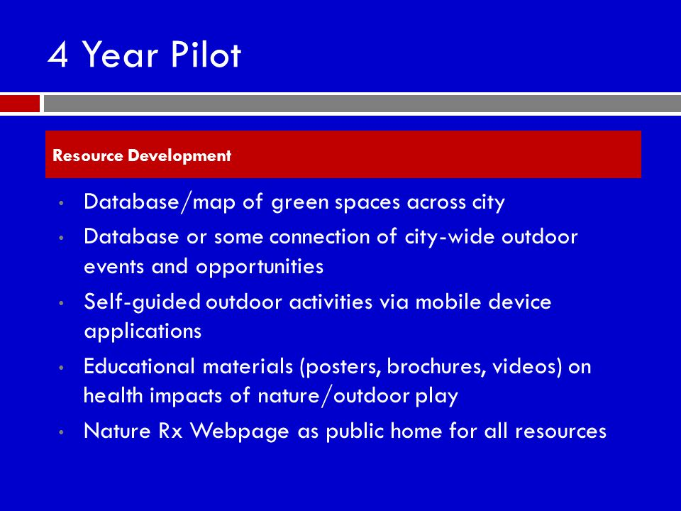 4 Year Pilot Database/map of green spaces across city Database or some connection of city-wide outdoor events and opportunities Self-guided outdoor activities via mobile device applications Educational materials (posters, brochures, videos) on health impacts of nature/outdoor play Nature Rx Webpage as public home for all resources Resource Development