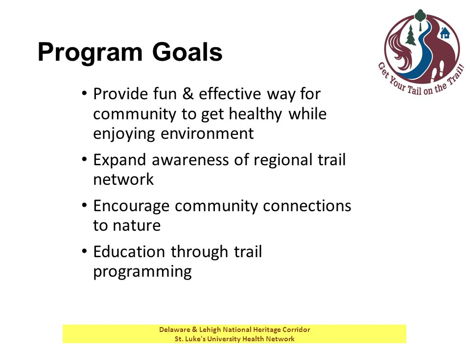 Program Goals Provide fun & effective way for community to get healthy while enjoying environment Expand awareness of regional trail network Encourage