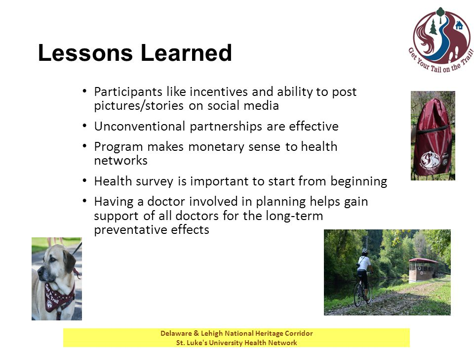 Lessons Learned Participants like incentives and ability to post pictures/stories on social media Unconventional partnerships are effective Program makes monetary sense to health networks Health survey is important to start from beginning Having a doctor involved in planning helps gain support of all doctors for the long-term preventative effects Delaware & Lehigh National Heritage Corridor St.