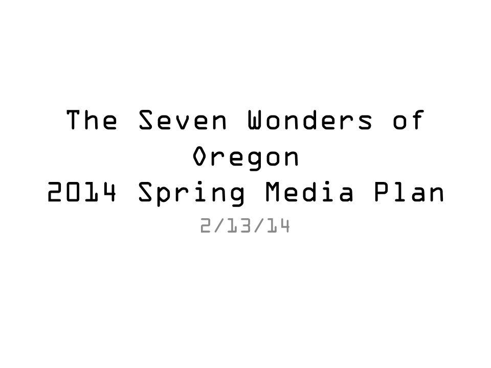 The Seven Wonders of Oregon 2014 Spring Media Plan 2/13/14