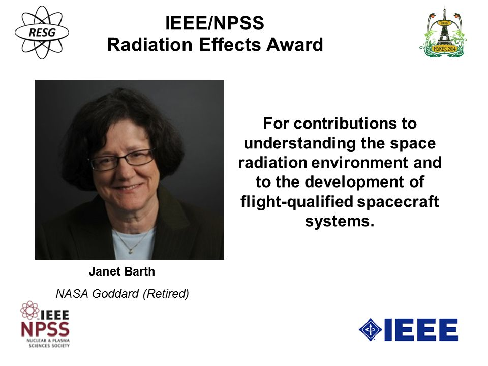 Janet Barth NASA Goddard (Retired) IEEE/NPSS Radiation Effects Award For contributions to understanding the space radiation environment and to the dev