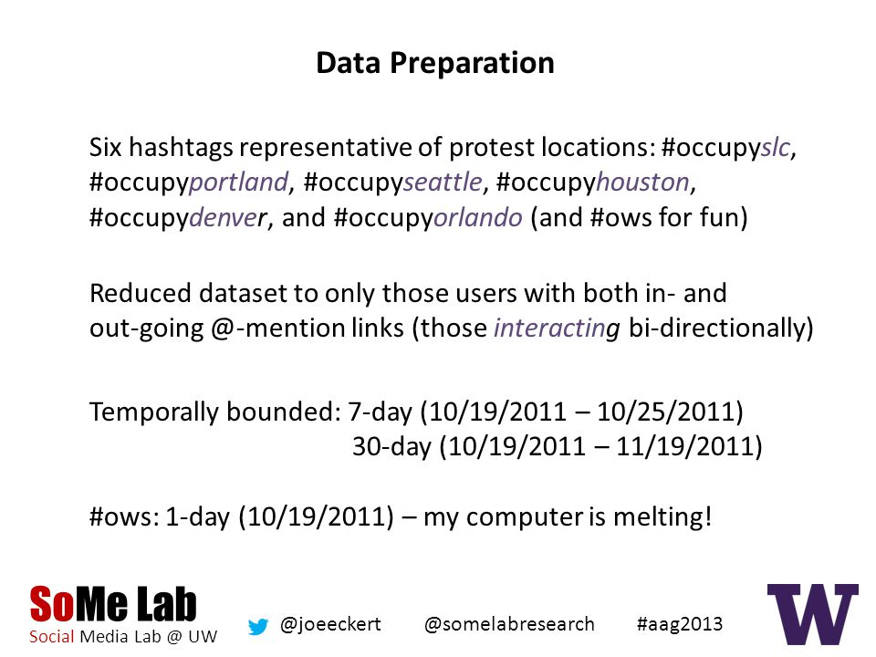 SoMe Lab Social Media Lab @ UW @somelabresearch @joeeckert #aag2013 Data Preparation Six hashtags representative of protest locations: #occupyslc, #occupyportland, #occupyseattle, #occupyhouston, #occupydenver, and #occupyorlando (and #ows for fun) Reduced dataset to only those users with both in- and out-going @-mention links (those interacting bi-directionally) Temporally bounded: 7-day (10/19/2011 – 10/25/2011) 30-day (10/19/2011 – 11/19/2011) #ows: 1-day (10/19/2011) – my computer is melting!