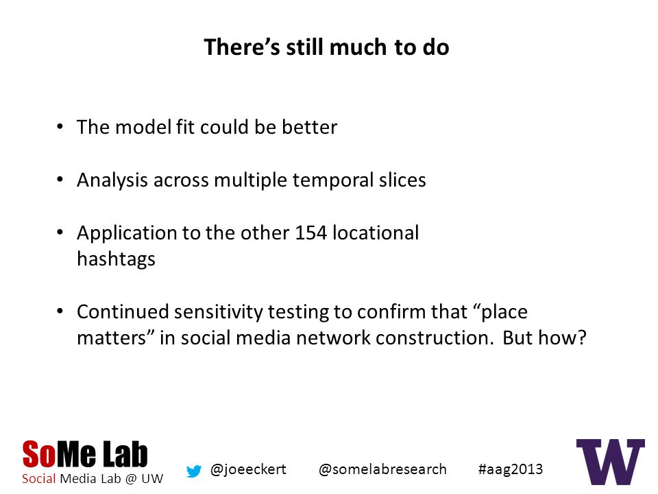 SoMe Lab Social Media Lab @ UW @somelabresearch @joeeckert #aag2013 There's still much to do The model fit could be better Analysis across multiple temporal slices Application to the other 154 locational hashtags Continued sensitivity testing to confirm that place matters in social media network construction.