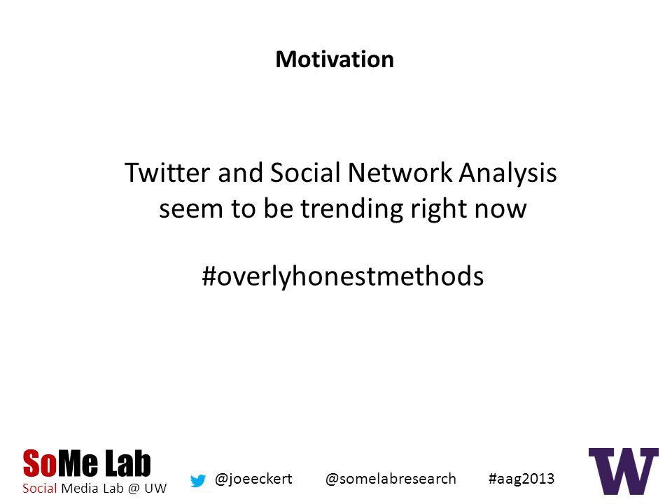 SoMe Lab Social Media Lab @ UW @somelabresearch @joeeckert #aag2013 Motivation Twitter and Social Network Analysis seem to be trending right now #overlyhonestmethods