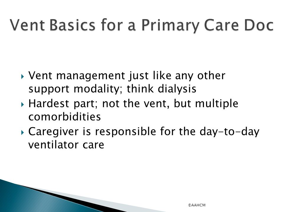  Vent management just like any other support modality; think dialysis  Hardest part; not the vent, but multiple comorbidities  Caregiver is responsible for the day-to-day ventilator care ©AAHCM