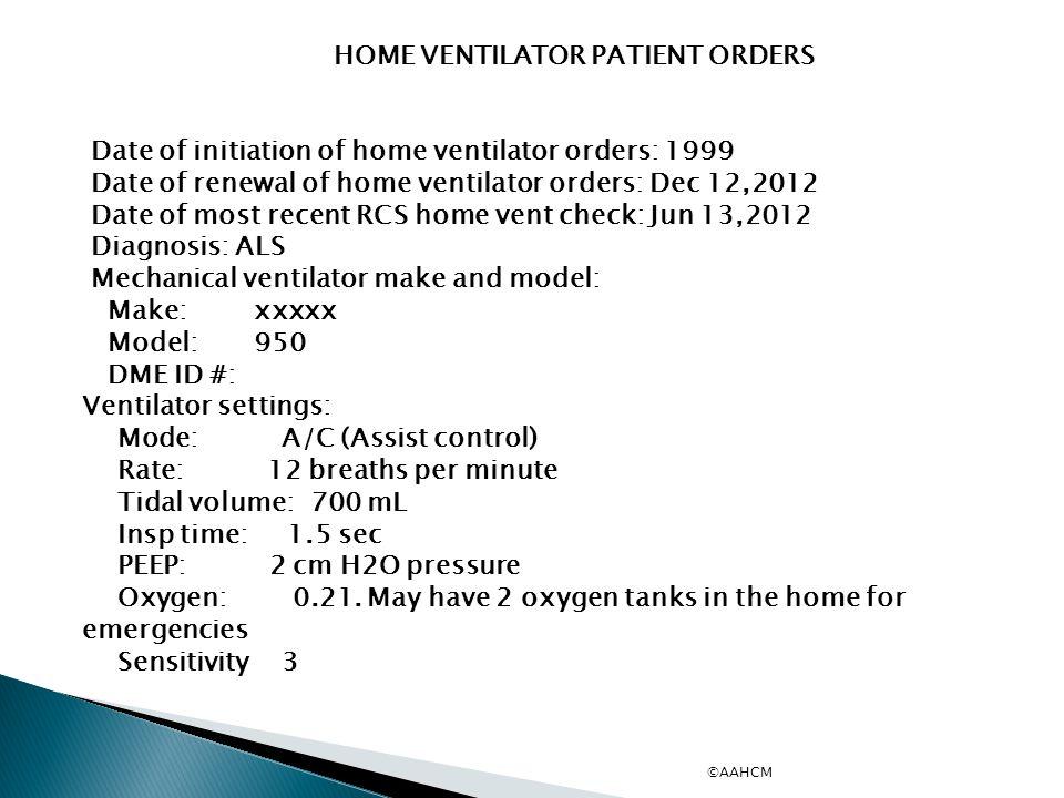 HOME VENTILATOR PATIENT ORDERS Date of initiation of home ventilator orders: 1999 Date of renewal of home ventilator orders: Dec 12,2012 Date of most recent RCS home vent check: Jun 13,2012 Diagnosis: ALS Mechanical ventilator make and model: Make: xxxxx Model: 950 DME ID #: Ventilator settings: Mode: A/C (Assist control) Rate: 12 breaths per minute Tidal volume: 700 mL Insp time: 1.5 sec PEEP: 2 cm H2O pressure Oxygen: 0.21.