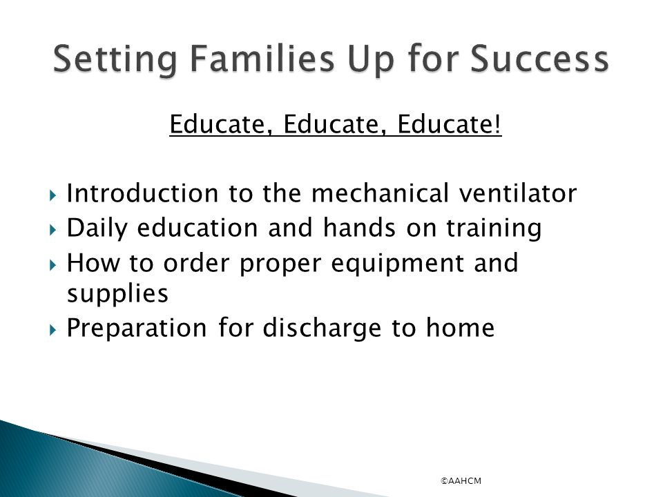 The family/caregiver is supplied with introduction to mechanical ventilation packet including:  Basic functions and features of the ventilator  Definitions of the controls/alarms  Patient values/baseline  Troubleshooting the ventilator ©AAHCM