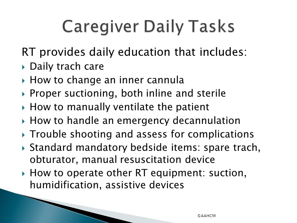 RT provides daily education that includes:  Daily trach care  How to change an inner cannula  Proper suctioning, both inline and sterile  How to manually ventilate the patient  How to handle an emergency decannulation  Trouble shooting and assess for complications  Standard mandatory bedside items: spare trach, obturator, manual resuscitation device  How to operate other RT equipment: suction, humidification, assistive devices ©AAHCM