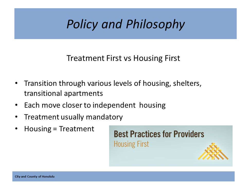 City and County of Honolulu Policy and Philosophy Treatment First vs Housing First Transition through various levels of housing, shelters, transitiona