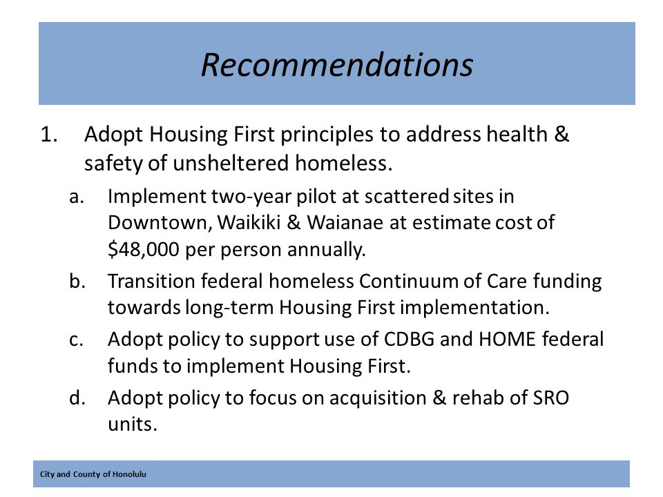 City and County of Honolulu Recommendations 1.Adopt Housing First principles to address health & safety of unsheltered homeless.