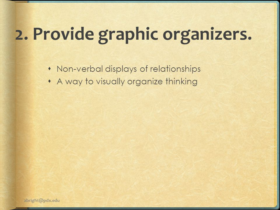 2. Provide graphic organizers.  Non-verbal displays of relationships  A way to visually organize thinking abright@pdx.edu