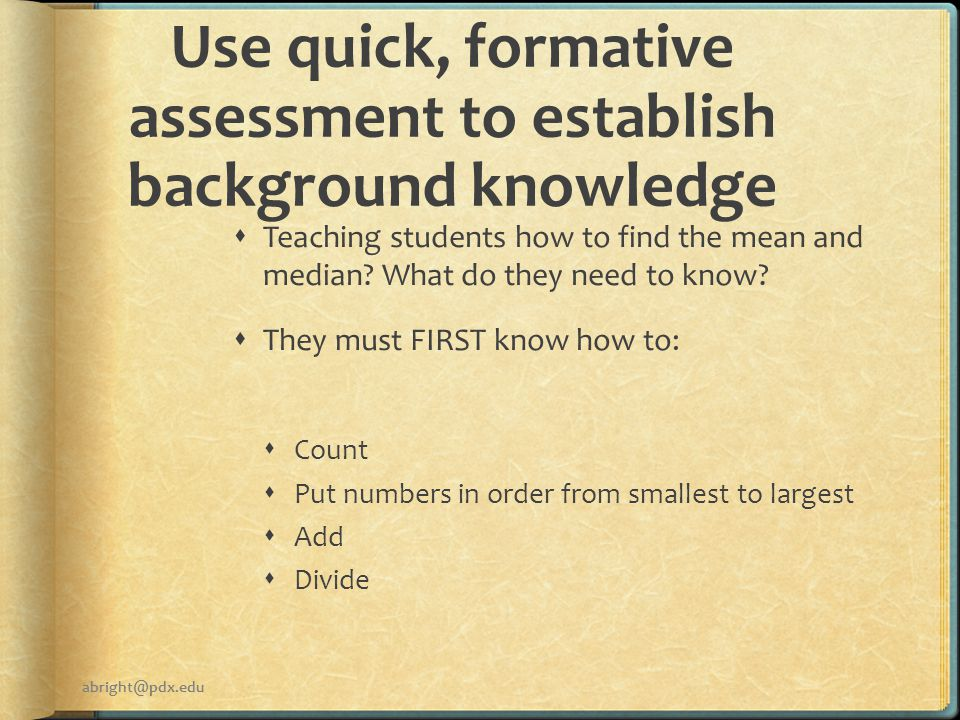 Use quick, formative assessment to establish background knowledge  Teaching students how to find the mean and median.