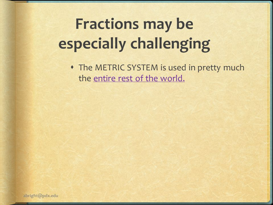 Fractions may be especially challenging  The METRIC SYSTEM is used in pretty much the entire rest of the world.entire rest of the world.